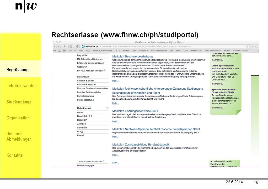 Begrüssung Lehrer/in werden Studiengänge Organisation Um- und Abmeldungen Kontakte 16 Rechtserlasse (www.fhnw.ch/ph/studiportal) 23.6.2014