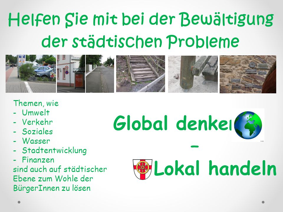 Helfen Sie mit bei der Bewältigung der städtischen Probleme Themen, wie -Umwelt -Verkehr -Soziales -Wasser -Stadtentwicklung -Finanzen sind auch auf städtischer Ebene zum Wohle der BürgerInnen zu lösen Global denken – Lokal handeln
