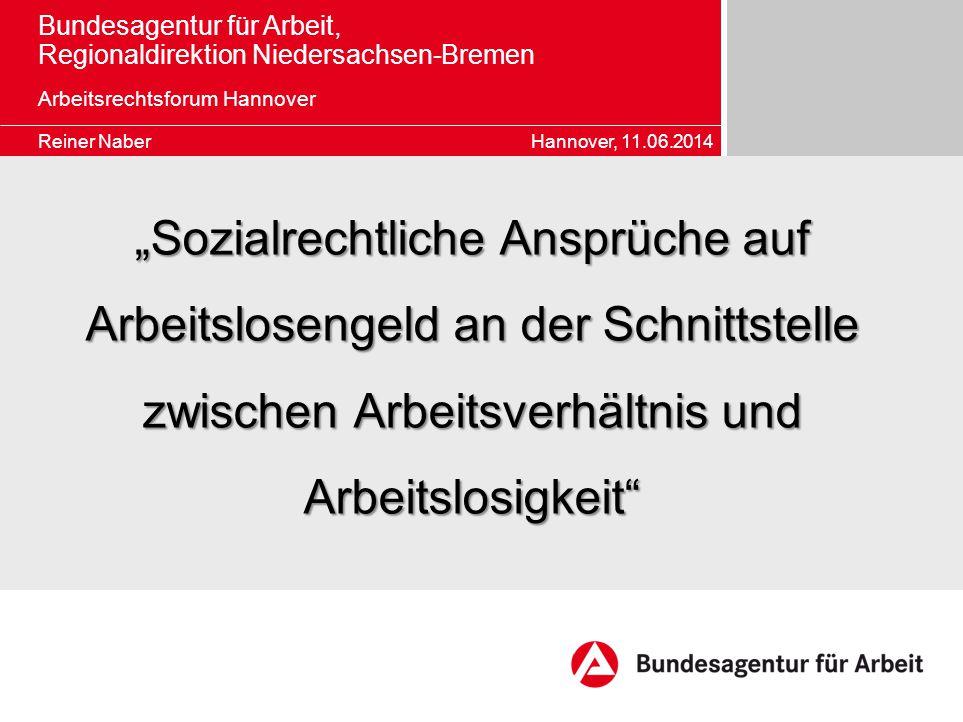 """Bundesagentur für Arbeit, Regionaldirektion Niedersachsen-Bremen Arbeitsrechtsforum Hannover Reiner Naber Hannover, 11.06.2014 """"Sozialrechtliche Anspr"""