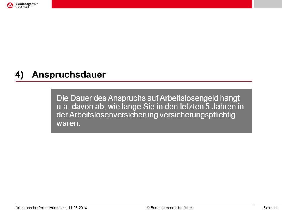 Seite 11 Arbeitsrechtsforum Hannover, 11.06.2014 © Bundesagentur für Arbeit 4)Anspruchsdauer Die Dauer des Anspruchs auf Arbeitslosengeld hängt u.a. d