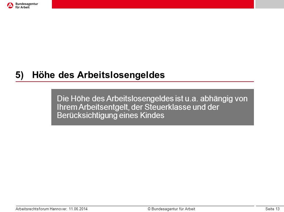 Seite 13 Arbeitsrechtsforum Hannover, 11.06.2014 © Bundesagentur für Arbeit 5)Höhe des Arbeitslosengeldes Die Höhe des Arbeitslosengeldes ist u.a. abh