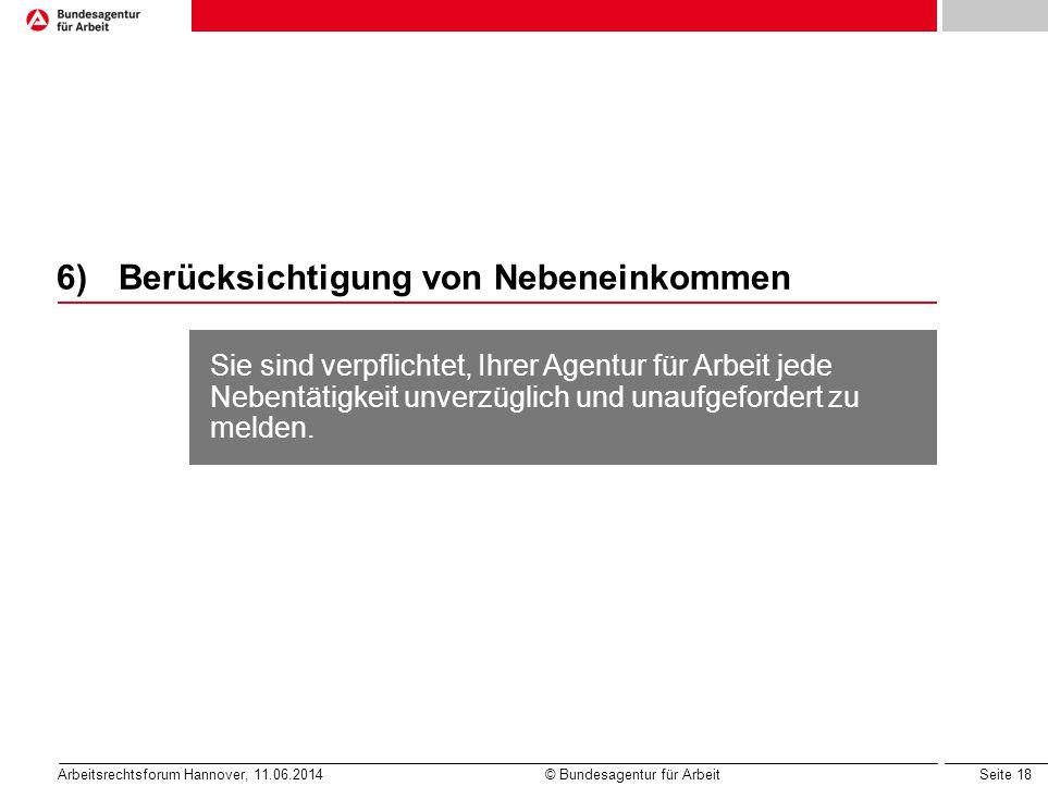Seite 18 Arbeitsrechtsforum Hannover, 11.06.2014 © Bundesagentur für Arbeit 6)Berücksichtigung von Nebeneinkommen Sie sind verpflichtet, Ihrer Agentur