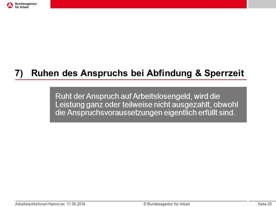 Seite 20 Arbeitsrechtsforum Hannover, 11.06.2014 © Bundesagentur für Arbeit 7)Ruhen des Anspruchs bei Abfindung & Sperrzeit Ruht der Anspruch auf Arbe