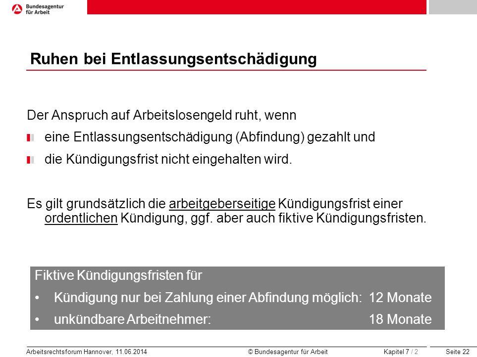 Seite 22 Arbeitsrechtsforum Hannover, 11.06.2014 © Bundesagentur für Arbeit Ruhen bei Entlassungsentschädigung Der Anspruch auf Arbeitslosengeld ruht,