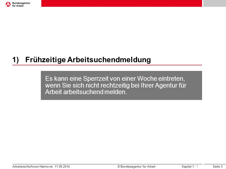 Seite 3 Arbeitsrechtsforum Hannover, 11.06.2014 © Bundesagentur für Arbeit 1)Frühzeitige Arbeitsuchendmeldung Kapitel 1 / 1 Es kann eine Sperrzeit von