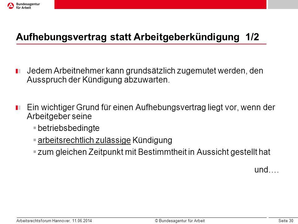 Seite 30 Arbeitsrechtsforum Hannover, 11.06.2014 © Bundesagentur für Arbeit Aufhebungsvertrag statt Arbeitgeberkündigung 1/2 Jedem Arbeitnehmer kann g