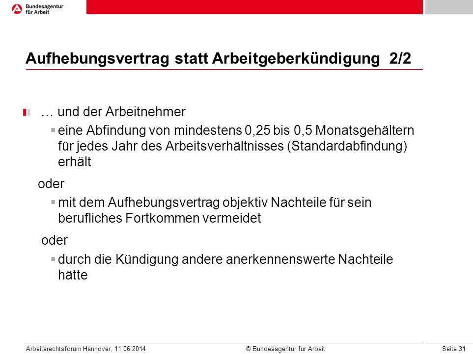Seite 31 Arbeitsrechtsforum Hannover, 11.06.2014 © Bundesagentur für Arbeit Aufhebungsvertrag statt Arbeitgeberkündigung 2/2 … und der Arbeitnehmer 