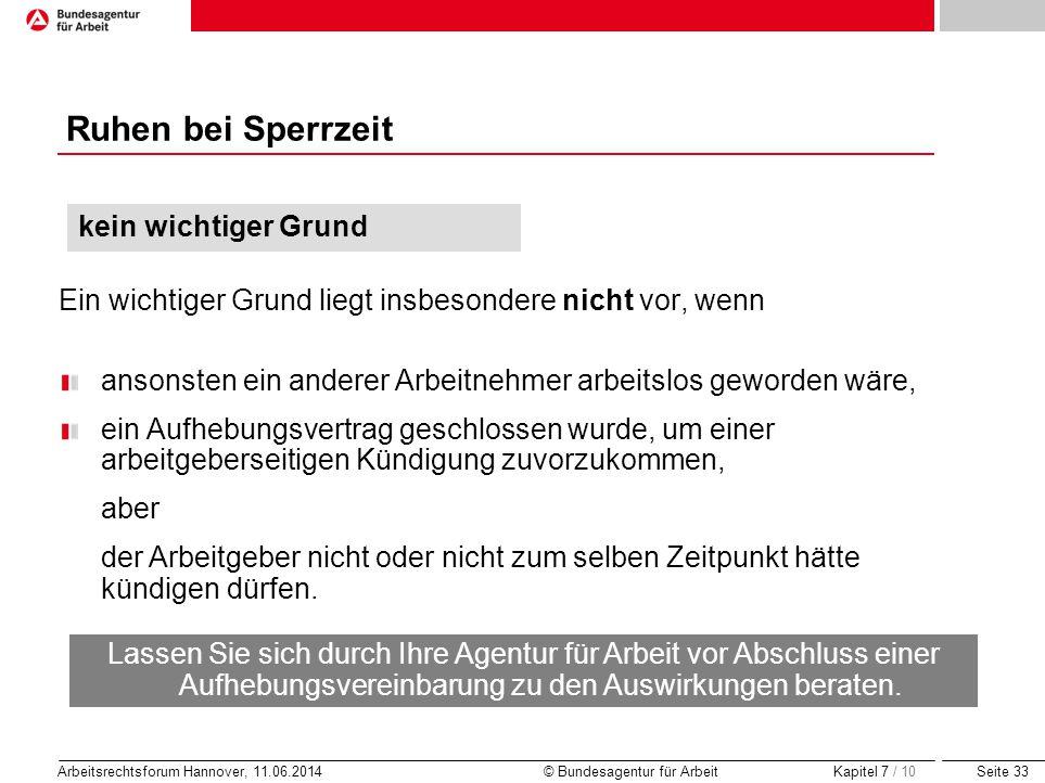 Seite 33 Arbeitsrechtsforum Hannover, 11.06.2014 © Bundesagentur für Arbeit Ruhen bei Sperrzeit Ein wichtiger Grund liegt insbesondere nicht vor, wenn
