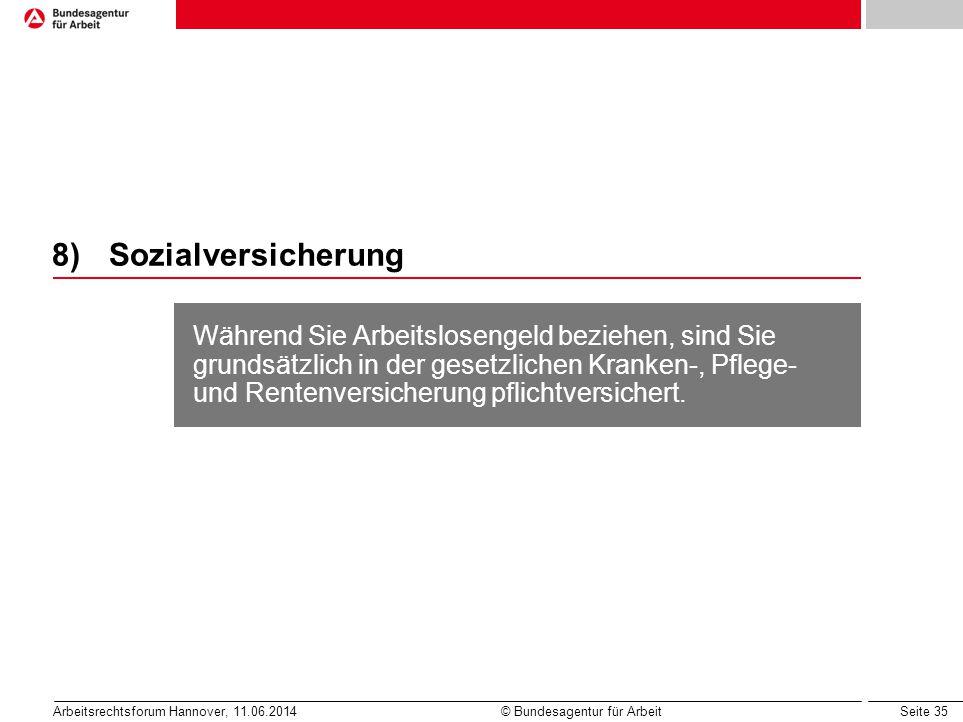 Seite 35 Arbeitsrechtsforum Hannover, 11.06.2014 © Bundesagentur für Arbeit 8)Sozialversicherung Während Sie Arbeitslosengeld beziehen, sind Sie grund