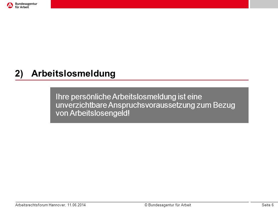 Seite 6 Arbeitsrechtsforum Hannover, 11.06.2014 © Bundesagentur für Arbeit 2)Arbeitslosmeldung Ihre persönliche Arbeitslosmeldung ist eine unverzichtb