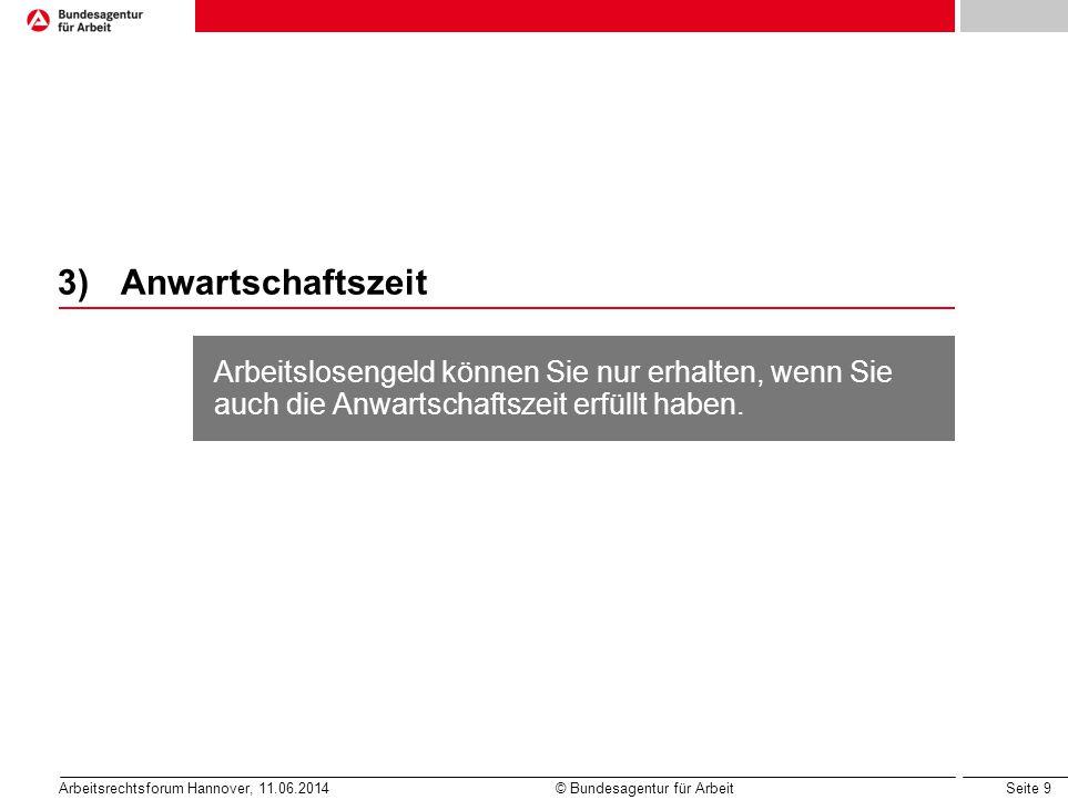 Seite 9 Arbeitsrechtsforum Hannover, 11.06.2014 © Bundesagentur für Arbeit 3)Anwartschaftszeit Arbeitslosengeld können Sie nur erhalten, wenn Sie auch