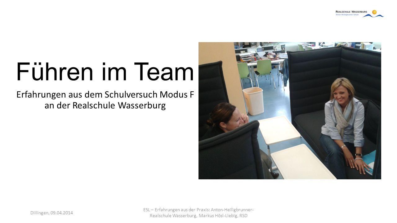 Führen im Team Erfahrungen aus dem Schulversuch Modus F an der Realschule Wasserburg Dillingen, 09.04.2014 ESL – Erfahrungen aus der Praxis: Anton-Hei