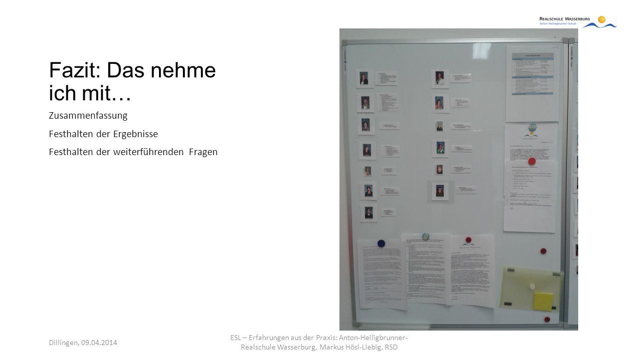 Fazit: Das nehme ich mit… Zusammenfassung Festhalten der Ergebnisse Festhalten der weiterführenden Fragen Dillingen, 09.04.2014 ESL – Erfahrungen aus