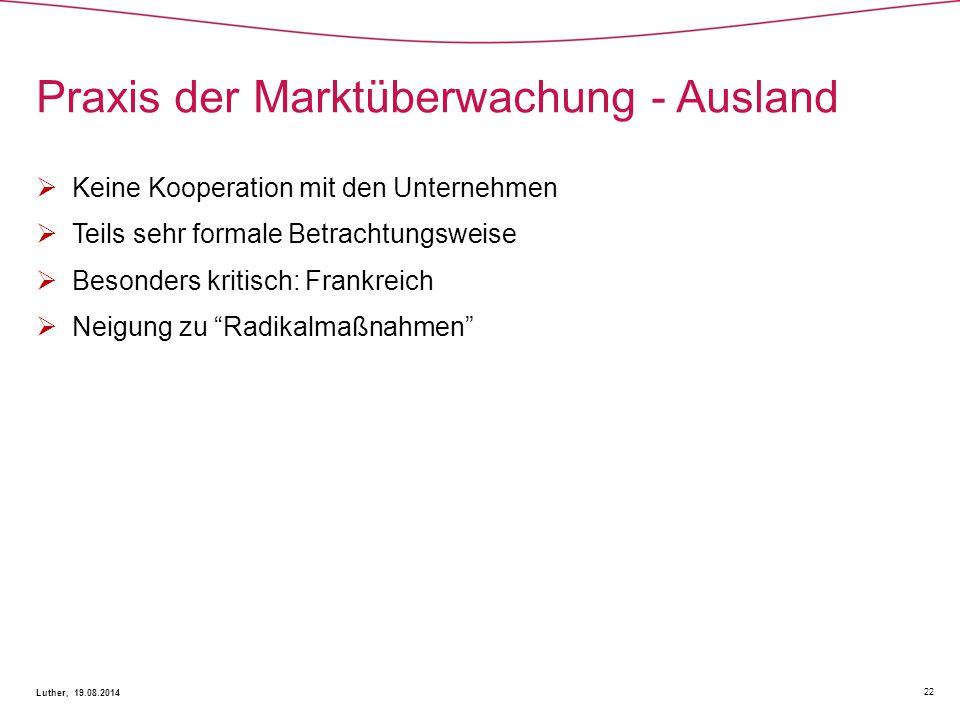 Praxis der Marktüberwachung - Ausland 22 Luther, 19.08.2014  Keine Kooperation mit den Unternehmen  Teils sehr formale Betrachtungsweise  Besonders