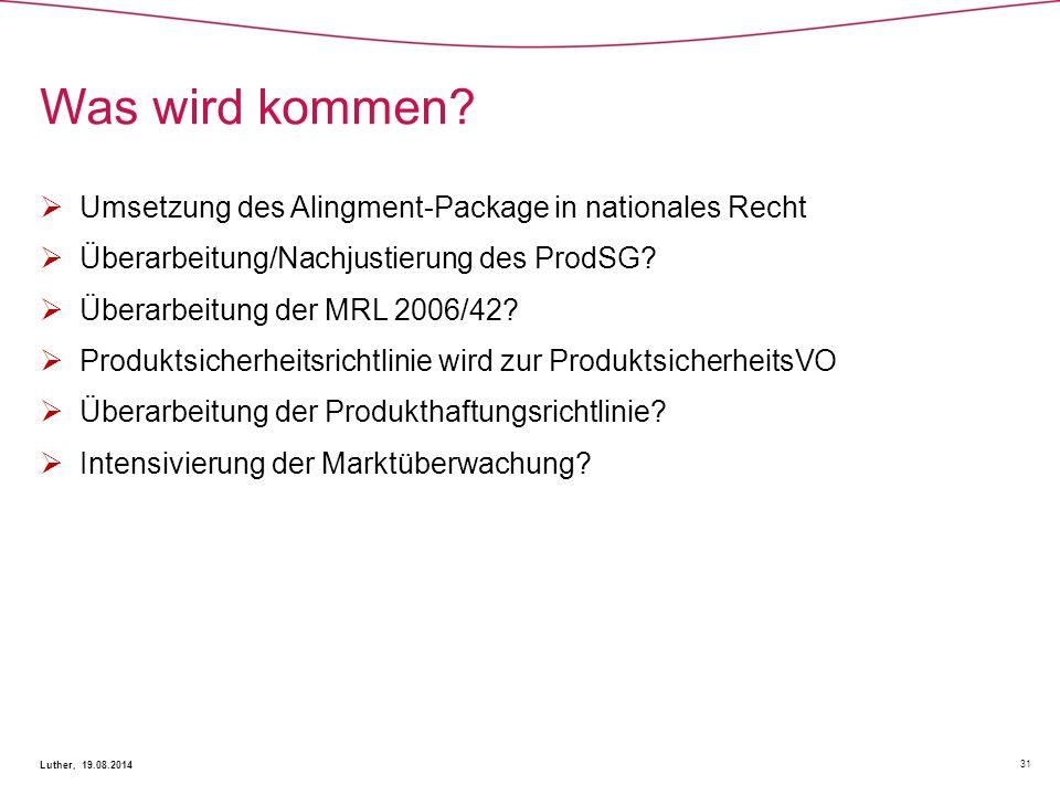 Was wird kommen? 31 Luther, 19.08.2014  Umsetzung des Alingment-Package in nationales Recht  Überarbeitung/Nachjustierung des ProdSG?  Überarbeitun