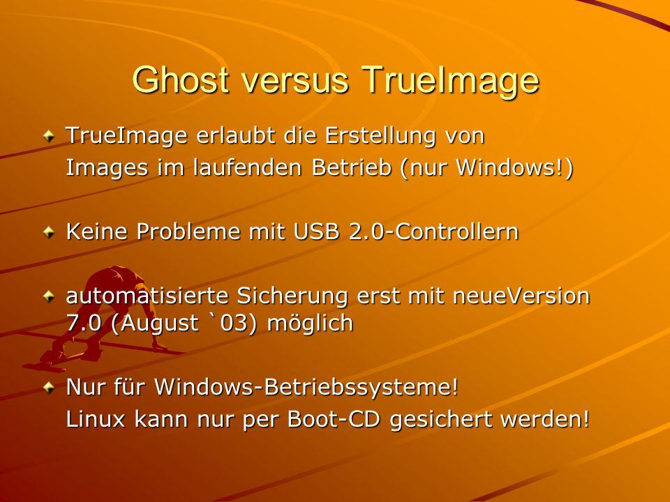 Ghost versus TrueImage TrueImage erlaubt die Erstellung von Images im laufenden Betrieb (nur Windows!) Keine Probleme mit USB 2.0-Controllern automatisierte Sicherung erst mit neueVersion 7.0 (August `03) möglich Nur für Windows-Betriebssysteme.