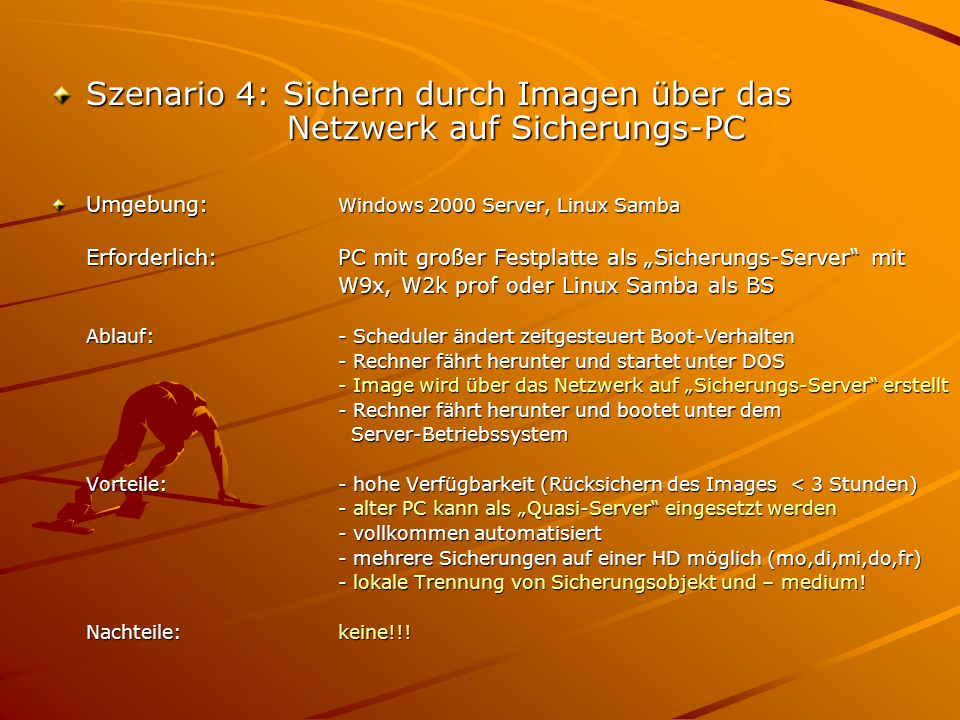 """Szenario 4: Sichern durch Imagen über das Netzwerk auf Sicherungs-PC Umgebung: Windows 2000 Server, Linux Samba Erforderlich:PC mit großer Festplatte als """"Sicherungs-Server mit W9x, W2k prof oder Linux Samba als BS Ablauf:- Scheduler ändert zeitgesteuert Boot-Verhalten - Rechner fährt herunter und startet unter DOS - Image wird über das Netzwerk auf """"Sicherungs-Server erstellt - Rechner fährt herunter und bootet unter dem Server-Betriebssystem Server-Betriebssystem Vorteile:- hohe Verfügbarkeit (Rücksichern des Images < 3 Stunden) - alter PC kann als """"Quasi-Server eingesetzt werden - vollkommen automatisiert - mehrere Sicherungen auf einer HD möglich (mo,di,mi,do,fr) - lokale Trennung von Sicherungsobjekt und – medium."""