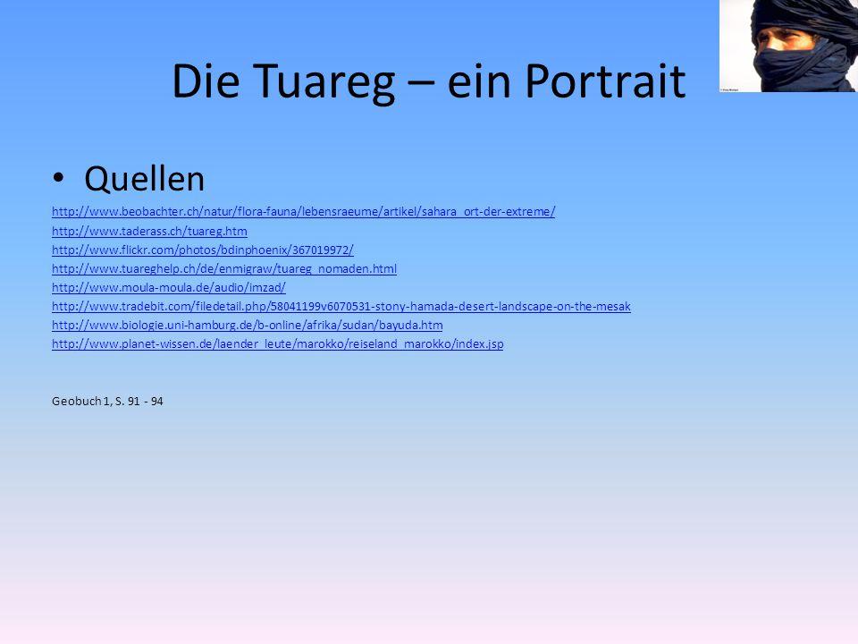 Die Tuareg – ein Portrait Quellen http://www.beobachter.ch/natur/flora-fauna/lebensraeume/artikel/sahara_ort-der-extreme/ http://www.taderass.ch/tuareg.htm http://www.flickr.com/photos/bdinphoenix/367019972/ http://www.tuareghelp.ch/de/enmigraw/tuareg_nomaden.html http://www.moula-moula.de/audio/imzad/ http://www.tradebit.com/filedetail.php/58041199v6070531-stony-hamada-desert-landscape-on-the-mesak http://www.biologie.uni-hamburg.de/b-online/afrika/sudan/bayuda.htm http://www.planet-wissen.de/laender_leute/marokko/reiseland_marokko/index.jsp Geobuch 1, S.