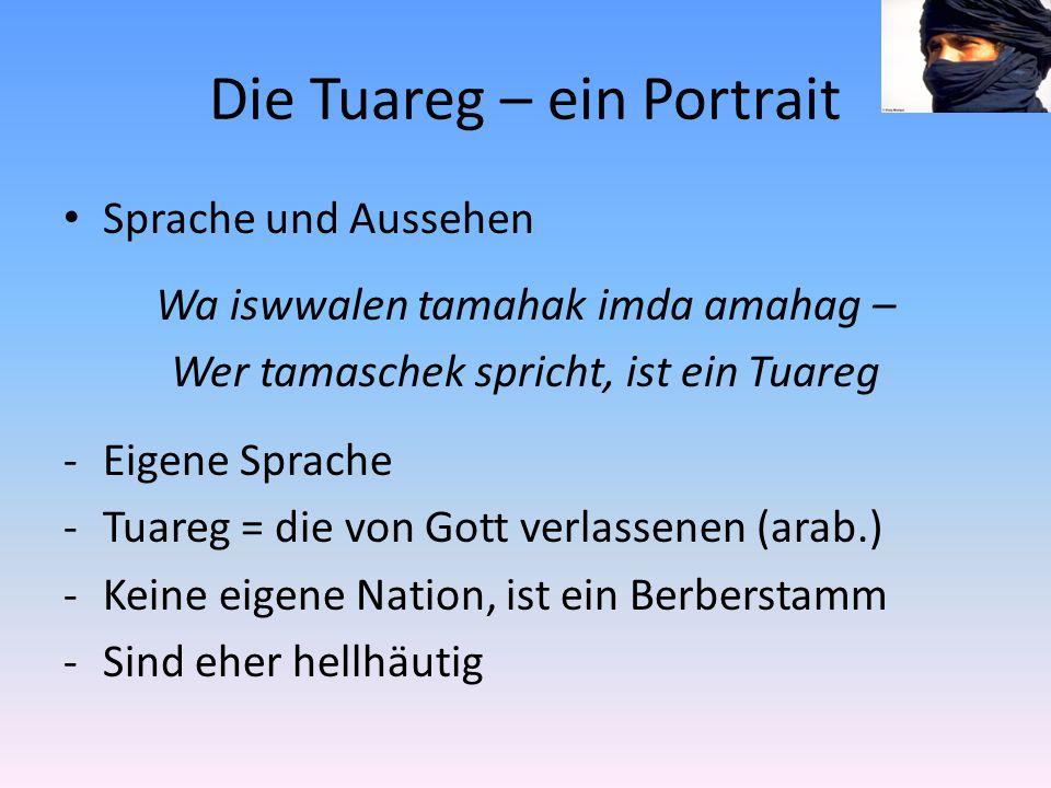 Die Tuareg – ein Portrait Sprache und Aussehen Wa iswwalen tamahak imda amahag – Wer tamaschek spricht, ist ein Tuareg -Eigene Sprache -Tuareg = die von Gott verlassenen (arab.) -Keine eigene Nation, ist ein Berberstamm -Sind eher hellhäutig