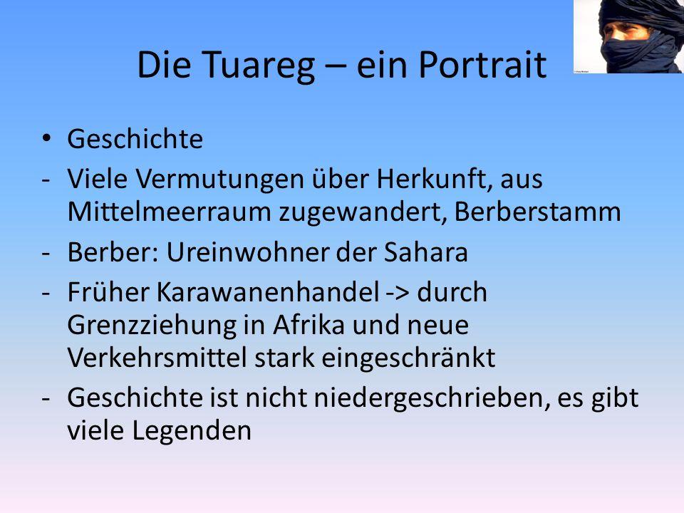 Die Tuareg – ein Portrait Geschichte -Viele Vermutungen über Herkunft, aus Mittelmeerraum zugewandert, Berberstamm -Berber: Ureinwohner der Sahara -Früher Karawanenhandel -> durch Grenzziehung in Afrika und neue Verkehrsmittel stark eingeschränkt -Geschichte ist nicht niedergeschrieben, es gibt viele Legenden