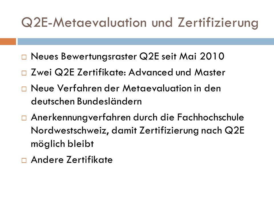 Q2E-Metaevaluation und Zertifizierung  Neues Bewertungsraster Q2E seit Mai 2010  Zwei Q2E Zertifikate: Advanced und Master  Neue Verfahren der Metaevaluation in den deutschen Bundesländern  Anerkennungverfahren durch die Fachhochschule Nordwestschweiz, damit Zertifizierung nach Q2E möglich bleibt  Andere Zertifikate
