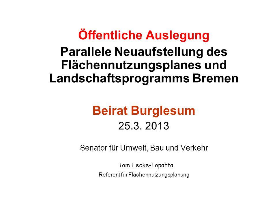 Öffentliche Auslegung Parallele Neuaufstellung des Flächennutzungsplanes und Landschaftsprogramms Bremen Beirat Burglesum 25.3. 2013 Senator für Umwel