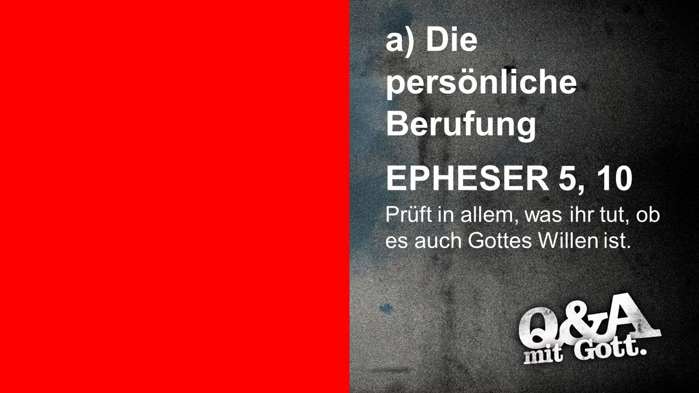 Punkt 3a a) Die persönliche Berufung EPHESER 5, 10 Prüft in allem, was ihr tut, ob es auch Gottes Willen ist.