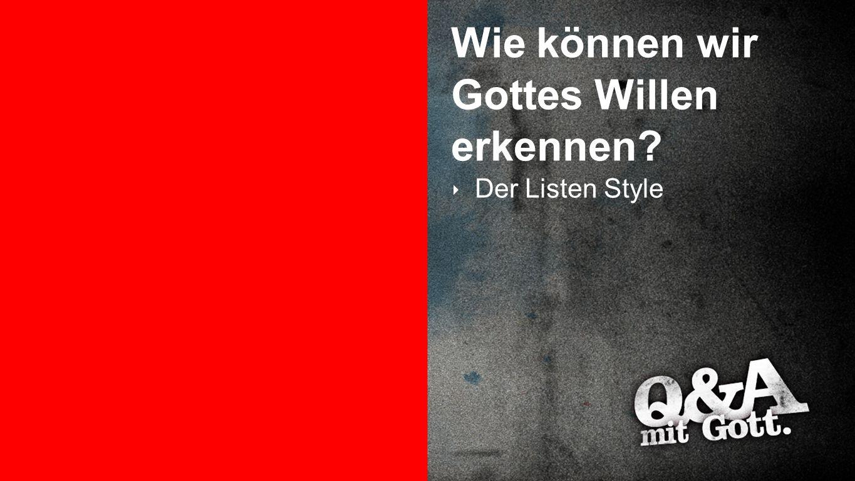 Gottes Wille erkennen 2 Wie können wir Gottes Willen erkennen? ‣ Der Listen Style