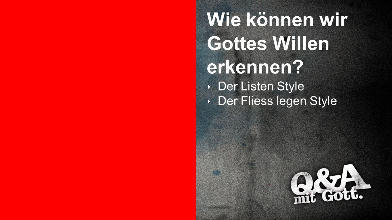 Gottes Wille erkennen 3 Wie können wir Gottes Willen erkennen? ‣ Der Listen Style ‣ Der Fliess legen Style