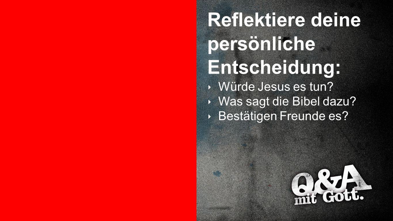 Reflexion 1c Reflektiere deine persönliche Entscheidung: ‣ Würde Jesus es tun? ‣ Was sagt die Bibel dazu? ‣ Bestätigen Freunde es?