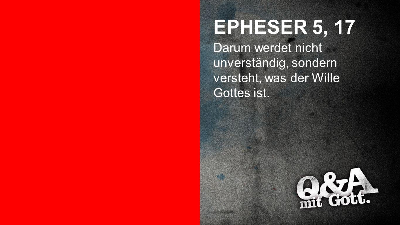 Epheser 5, 17 EPHESER 5, 17 Darum werdet nicht unverständig, sondern versteht, was der Wille Gottes ist.