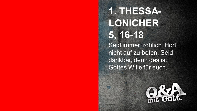 1. Thessalonicher 5, 16-18 1. THESSA- LONICHER 5, 16-18 Seid immer fröhlich. Hört nicht auf zu beten. Seid dankbar, denn das ist Gottes Wille für euch