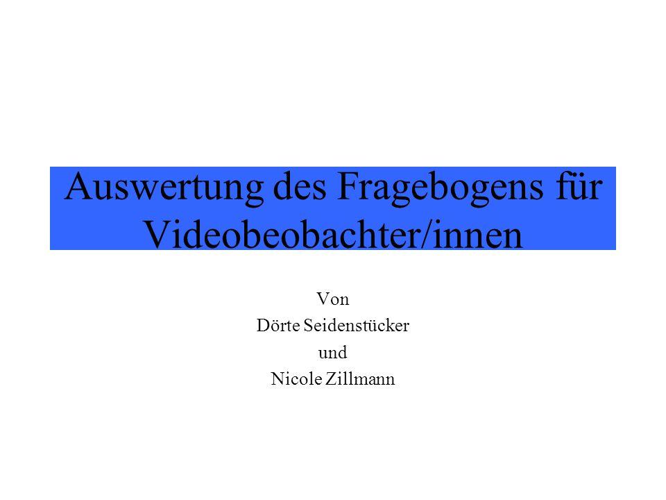 Auswertung des Fragebogens für Videobeobachter/innen Von Dörte Seidenstücker und Nicole Zillmann