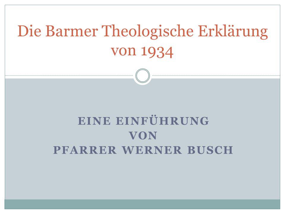 EINE EINFÜHRUNG VON PFARRER WERNER BUSCH Die Barmer Theologische Erklärung von 1934