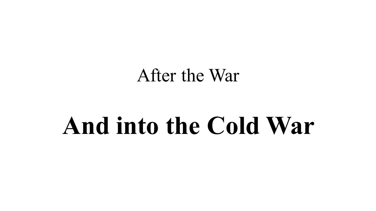 After the War And into the Cold War