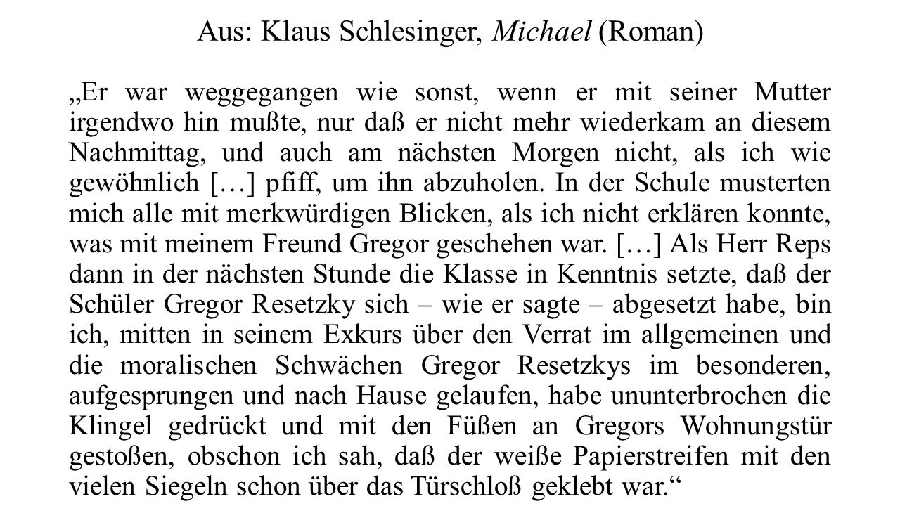 """Aus: Klaus Schlesinger, Michael (Roman) """"Er war weggegangen wie sonst, wenn er mit seiner Mutter irgendwo hin mußte, nur daß er nicht mehr wiederkam an diesem Nachmittag, und auch am nächsten Morgen nicht, als ich wie gewöhnlich […] pfiff, um ihn abzuholen."""
