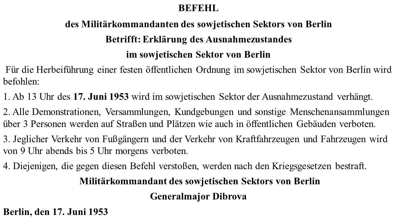 BEFEHL des Militärkommandanten des sowjetischen Sektors von Berlin Betrifft: Erklärung des Ausnahmezustandes im sowjetischen Sektor von Berlin Für die Herbeiführung einer festen öffentlichen Ordnung im sowjetischen Sektor von Berlin wird befohlen: 1.