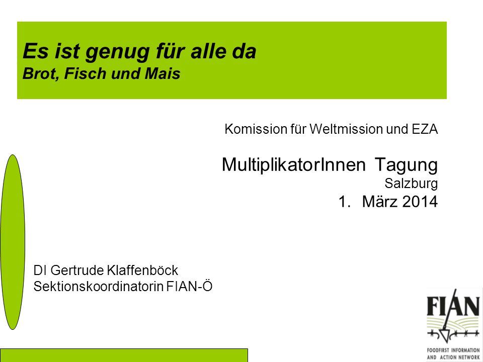 Es ist genug für alle da Brot, Fisch und Mais Komission für Weltmission und EZA MultiplikatorInnen Tagung Salzburg 1.März 2014 DI Gertrude Klaffenböck Sektionskoordinatorin FIAN-Ö