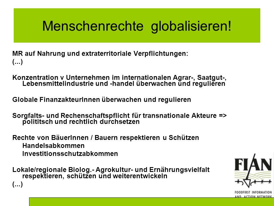 MR auf Nahrung und extraterritoriale Verpflichtungen: (...) Konzentration v Unternehmen im internationalen Agrar-, Saatgut-, Lebensmittelindustrie und -handel überwachen und regulieren Globale FinanzakteurInnen überwachen und regulieren Sorgfalts- und Rechenschaftspflicht für transnationale Akteure => polititsch und rechtlich durchsetzen Rechte von BäuerInnen / Bauern respektieren u Schützen Handelsabkommen Investitionsschutzabkommen Lokale/regionale Biolog.- Agrokultur- und Ernährungsvielfalt respektieren, schützen und weiterentwickeln (...) Menschenrechte globalisieren!