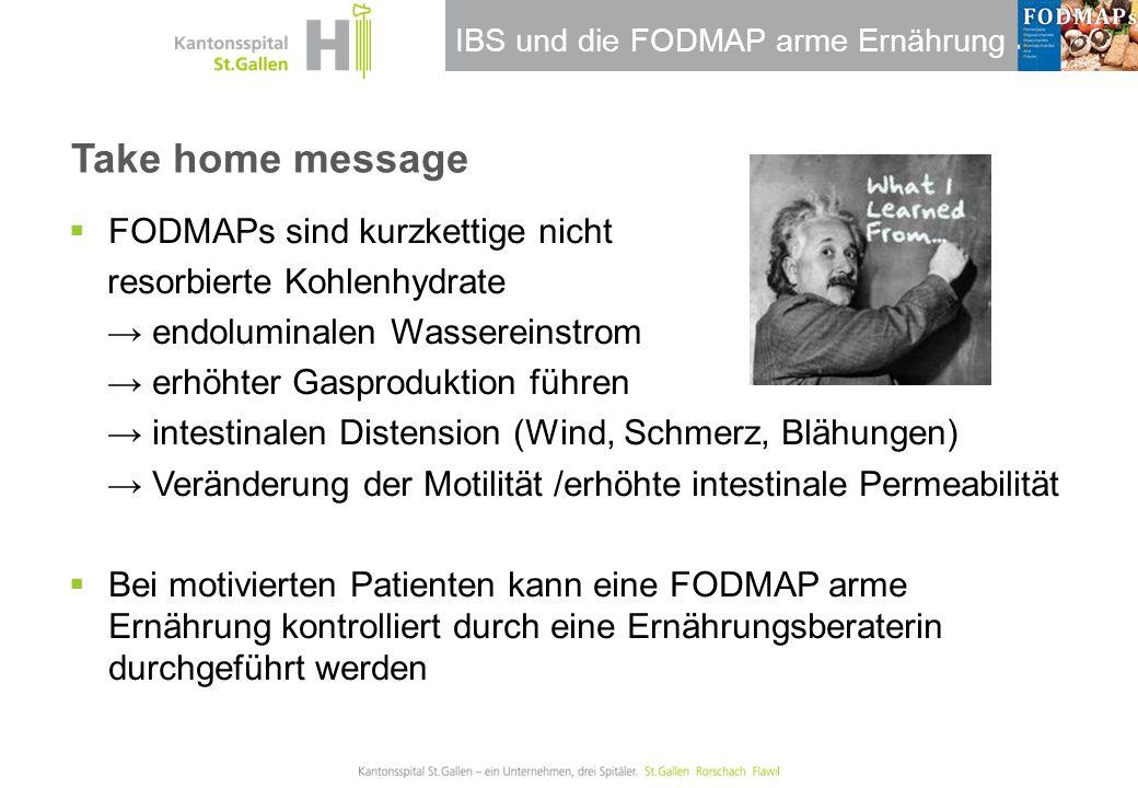 IBS und die FODMAP arme Ernährung Take home message  FODMAPs sind kurzkettige nicht resorbierte Kohlenhydrate → endoluminalen Wassereinstrom → erhöht