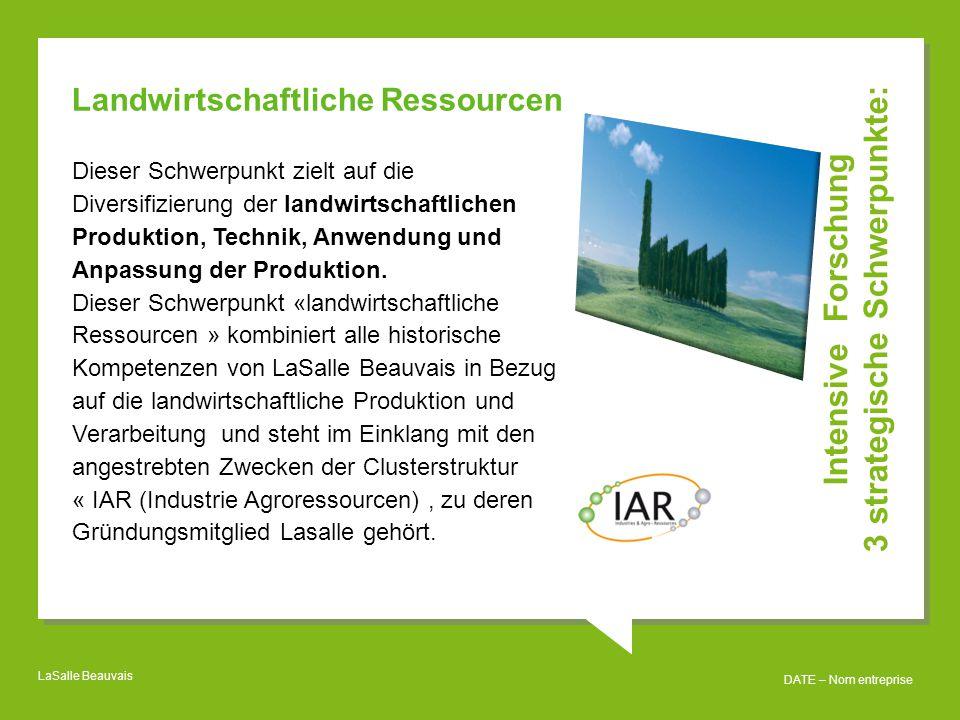 LaSalle Beauvais DATE – Nom entreprise Intensive Forschung 3 strategische Schwerpunkte: Landwirtschaftliche Ressourcen Dieser Schwerpunkt zielt auf die Diversifizierung der landwirtschaftlichen Produktion, Technik, Anwendung und Anpassung der Produktion.