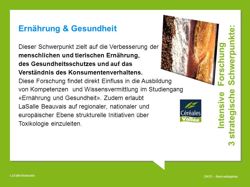 LaSalle Beauvais DATE – Nom entreprise Intensive Forschung 3 strategische Schwerpunkte: Ernährung & Gesundheit Dieser Schwerpunkt zielt auf die Verbesserung der menschlichen und tierischen Ernährung, des Gesundheitsschutzes und auf das Verständnis des Konsumentenverhaltens.