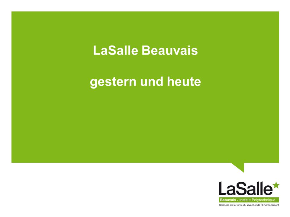 LaSalle Beauvais DATE – Nom entreprise Les réseaux Partnerschaften zwischen Hochschuleinrichtungen –Regional : UTC, UPJV, URCA –National : Fesic, Catho de Paris, AgroParisTech, … –International : 30 aktive Kooperationsvereinbarungen Partnerschaften mit Forschungs- und technischen Instituten –INRA, INSERM, BRGM, INERIS, … LaSalle Beauvais ist Gründungsmitglied von 2 Interessengruppen: - Welt Interessengruppe« Industries et Agro-Ressourcen » - nationale Interessengruppe « Céréales Vallée » 5 600 Ingenieure und Alumnis