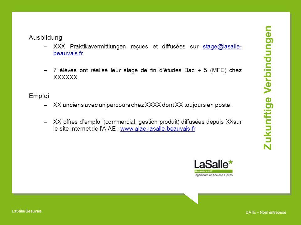 LaSalle Beauvais DATE – Nom entreprise Ausbildung –XXX Praktikavermittlungen reçues et diffusées sur stage@lasalle- beauvais.fr.stage@lasalle- beauvais.fr –7 élèves ont réalisé leur stage de fin d'études Bac + 5 (MFE) chez XXXXXX.