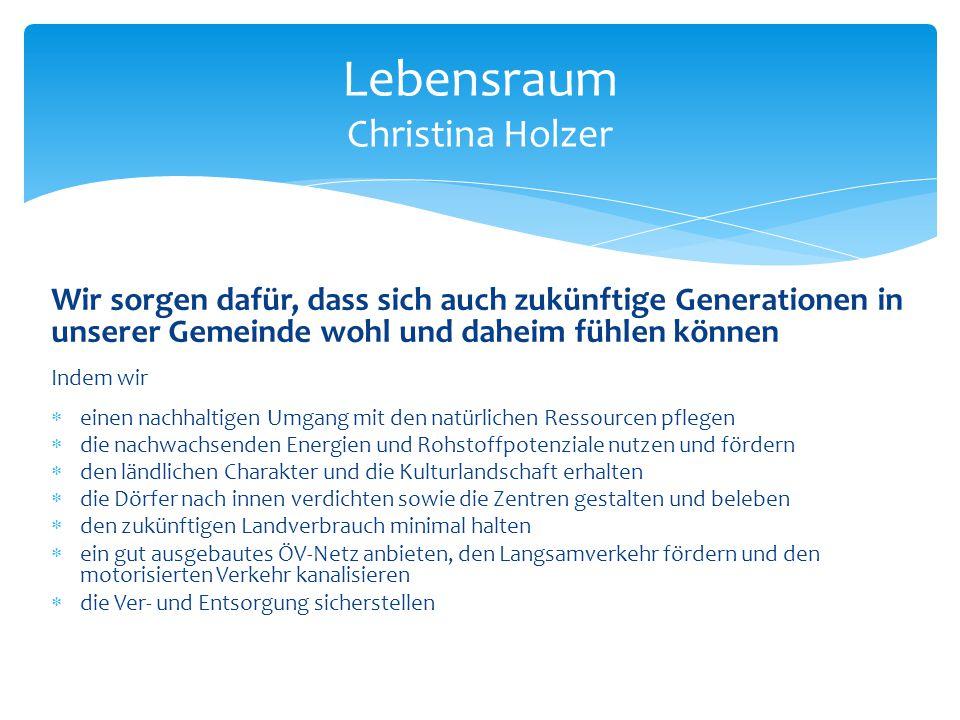 Lebensraum Christina Holzer Wir sorgen dafür, dass sich auch zukünftige Generationen in unserer Gemeinde wohl und daheim fühlen können Indem wir  ein