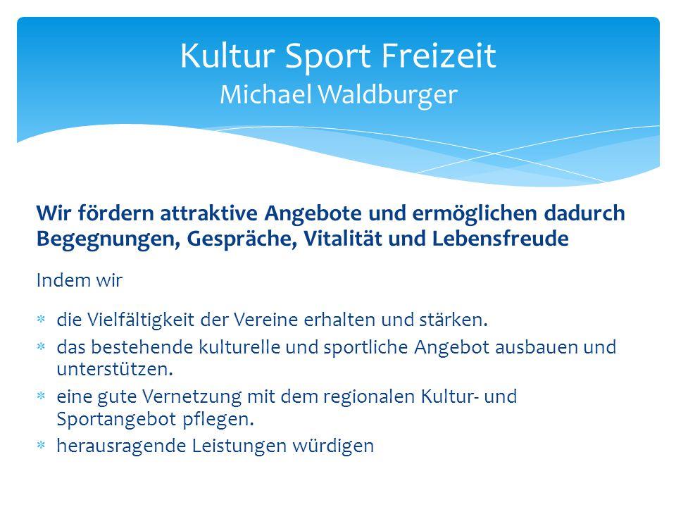 Kultur Sport Freizeit Michael Waldburger Wir fördern attraktive Angebote und ermöglichen dadurch Begegnungen, Gespräche, Vitalität und Lebensfreude In