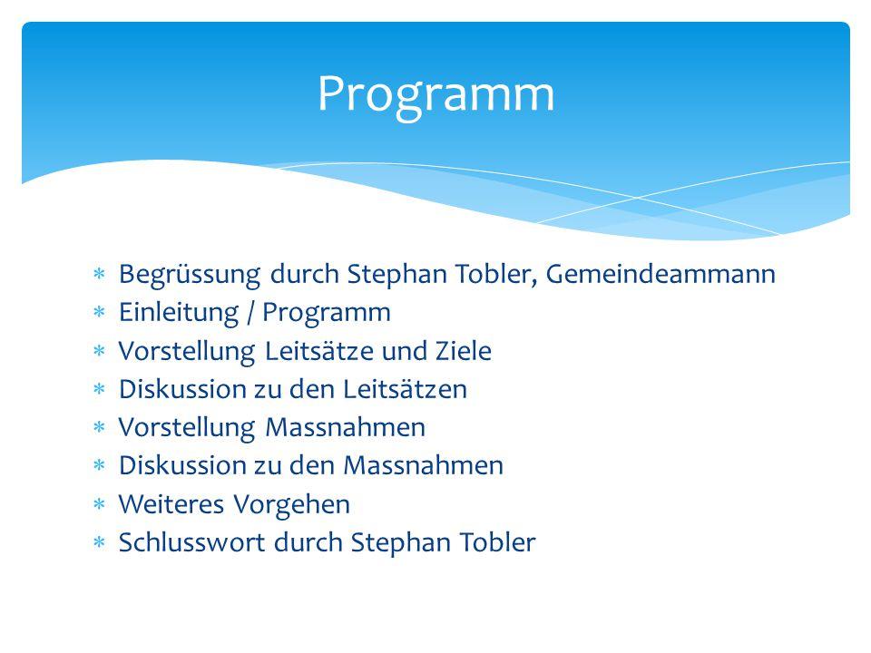  Begrüssung durch Stephan Tobler, Gemeindeammann  Einleitung / Programm  Vorstellung Leitsätze und Ziele  Diskussion zu den Leitsätzen  Vorstellu