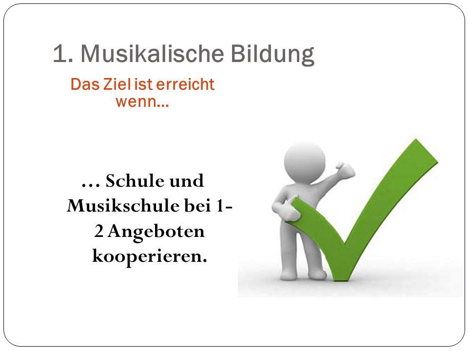 1. Musikalische Bildung Das Ziel ist erreicht wenn… … Schule und Musikschule bei 1- 2 Angeboten kooperieren.