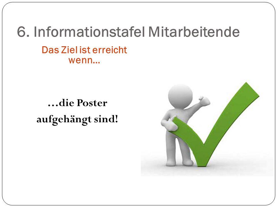 6. Informationstafel Mitarbeitende Das Ziel ist erreicht wenn… …die Poster aufgehängt sind!