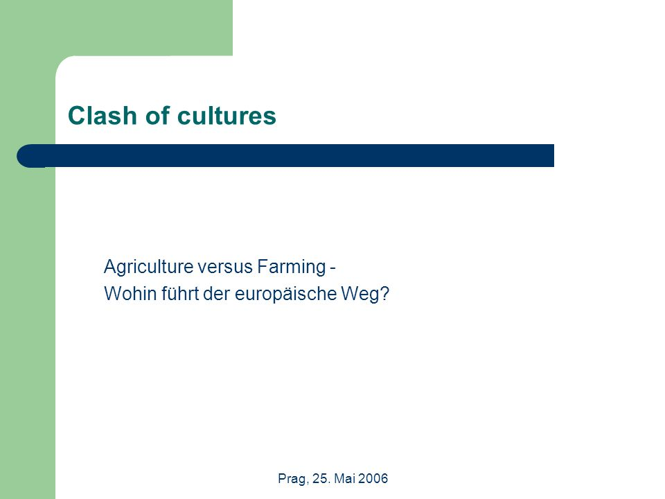 Prag, 25. Mai 2006 Clash of cultures Agriculture versus Farming - Wohin führt der europäische Weg?